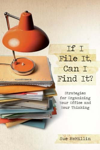 9781483988221: If I File It, Can I Find It?: Strategies For Organizing Your Office And Your Thinking