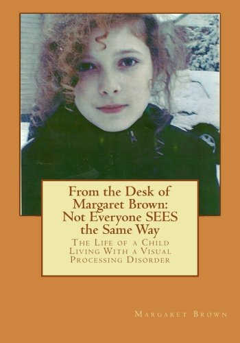 9781484017128: From the Desk of Margaret Brown: Not Everyone SEES the Same Way: The Life of a Child Living With a Visual Processing Disorder