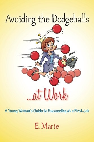 9781484033951: Avoiding the Dodgeballs...at Work: A Young Woman's Guide to Succeeding at a First Job