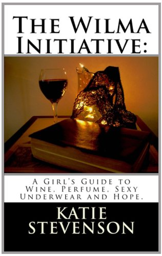 9781484036433: The Wilma Initiative: A Girl's Guide to Wine, Perfume, Sexy Underwear and Hope.