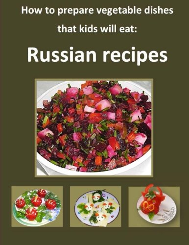 9781484037775: How to Prepare Vegetable Dishes that Kids Will Eat: Russian Recipes:: Step-by-step guide with 110 photos explaining each step and instructions