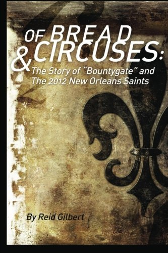 Of Bread and Circuses: The Story of Bountygate and the 2012 New Orleans Saints: Reid Gilbert