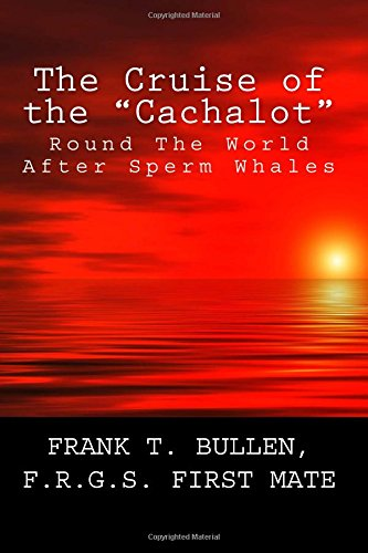 "The Cruise of the ""Cachalot"": Round The World After Sperm Whales: Bullen, Frank T."