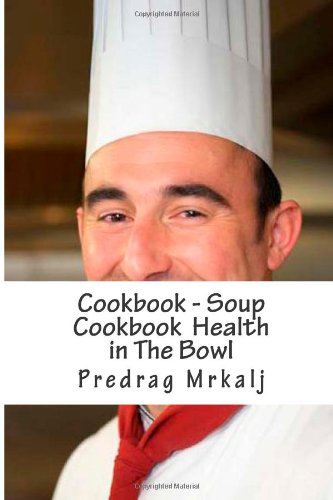 9781484080979: Cookbook - Soup Cookbook Health in The Bowl (Cookbook - Predrag Mrkalj) (Volume 1)