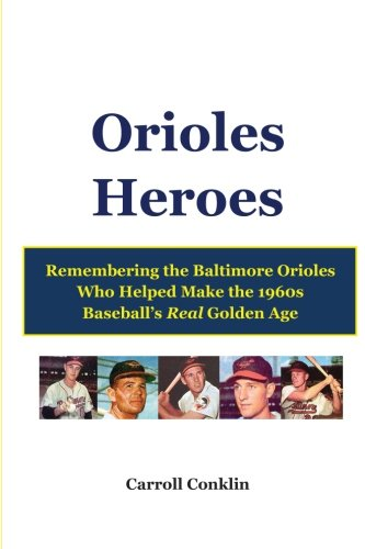9781484086278: Orioles Heroes: Remembering the Baltimore Orioles Who Helped Make the 1960s Baseball's Real Golden Age