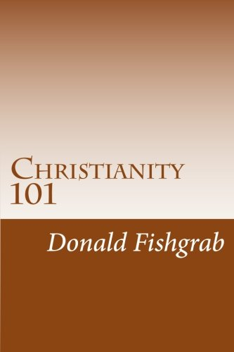 Christianity 101: Basics Every Christian Needs To Know: Donald Fishgrab