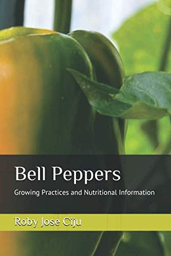 Bell Peppers: Growing Practices and Nutritional Information: Ciju, Roby Jose