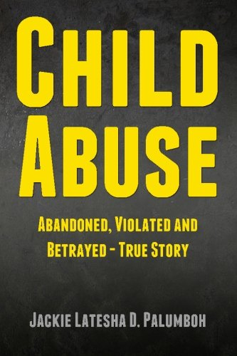 9781484098653: Child Abuse: Abandoned, Violated and Betrayed - True Story