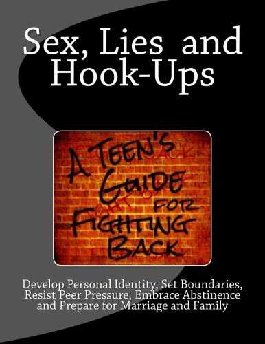 9781484100325: Sex, Lies and Hook Ups: A Teen's Guide for Fighting Back: Develop Personal Identity, Set Boundaries, Resist Peer Pressure, Embrace Abstinence and Prepare for Marriage and Family