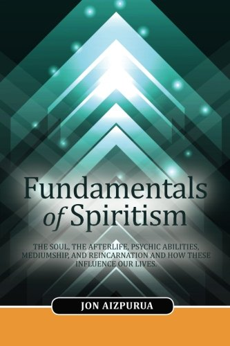 Fundamentals of Spiritism: The Soul, the Afterlife,: Aizpurua, Jon