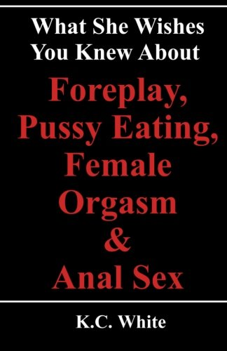 9781484104828: What She Wishes You Knew About Foreplay, Pussy Eating, Female Orgasm & Anal Sex