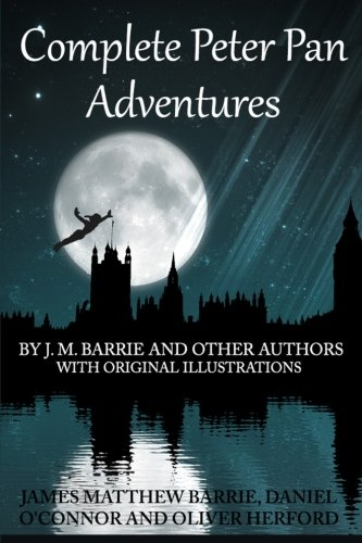 Complete Peter Pan Adventures: By J.M. Barrie And Other Authors With Original Illustrations (9781484110713) by James Matthew Barrie; Daniel O'Connor; Oliver Herford