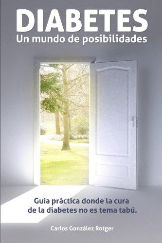 DIABETES: Un mundo de posibilidades: Guia practica donde la cura de la diabetes no es tema tabu (...