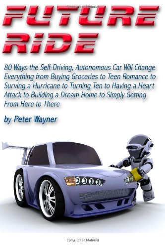 9781484123331: Future Ride: 80 Ways the Self-Driving, Autonomous Car Will Change Everything from Buying Groceries to Teen Romance to Surving a Hurricane to Turning ... Home to Simply Getting From Here to There