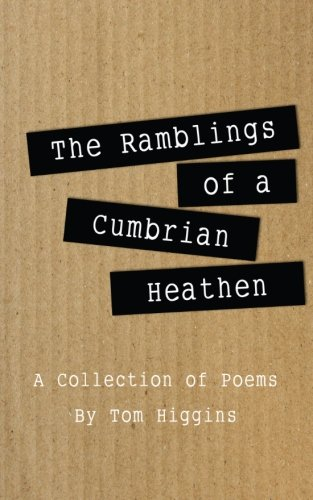 The Ramblings of a Cumbrian Heathen: A Collection of Poems (1484126394) by Tom Higgins