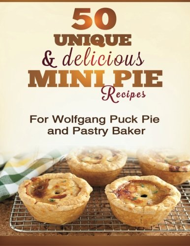 9781484130988: 50 Unique & Delicious Mini Pie Recipes: For Wolfgang Puck Pie and Pastry Baker