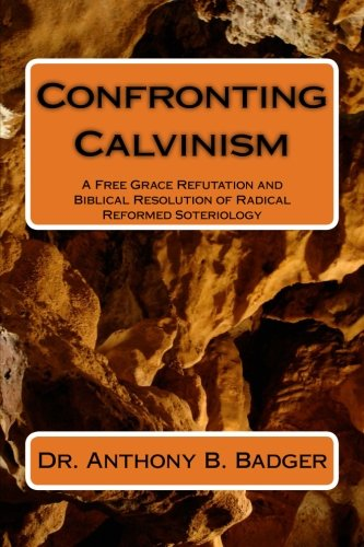 9781484138113: Confronting Calvinism: A Free Grace Refutation and Biblical Resolution of Radical Reformed Soteriology