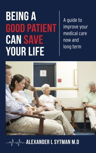 9781484150429: Being a Good Patient Can Save Your Life: A guide to improve your medical care now and long term.