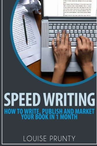 Speed Writing: How to write, publish and market your book in 1 month.: Louise Prunty