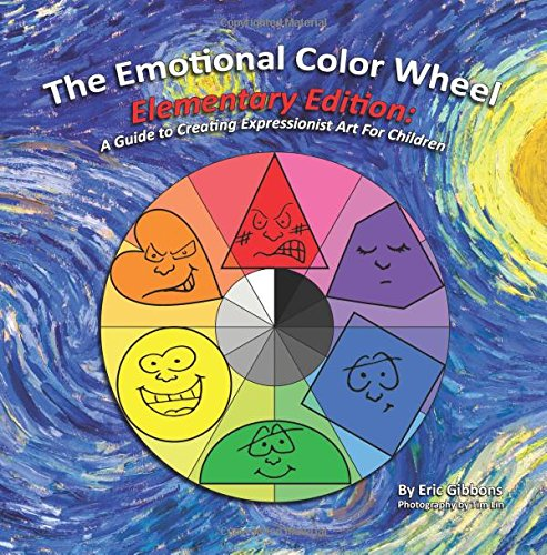 The Emotional Color Wheel: Elementary Edition: A Guide to Creating Expressionist Art for Children: ...