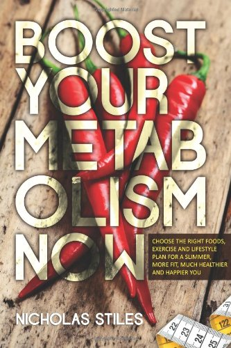 9781484155660: Boost Your Metabolism Now:Choose The Right Foods, Exercise And Lifestyle Plan For A Slimmer, More Fit, Much Healthier And Happier You