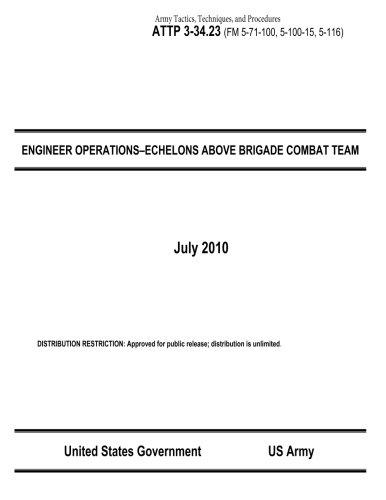 9781484164495: Army Tactics, Techniques, and Procedures ATTP 3-34.23 (FM 5-71-100, 5-100-15, 5-116) ENGINEER OPERATIONS–ECHELONS ABOVE BRIGADE COMBAT TEAM July 2010