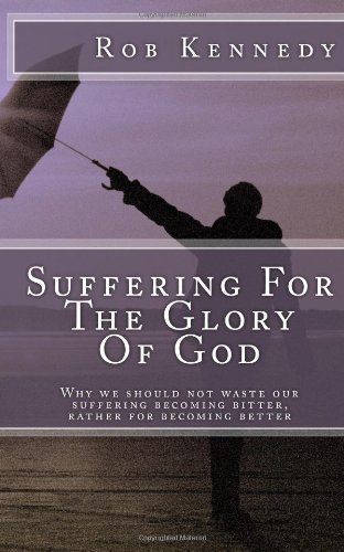 9781484164938: Suffering For The Glory Of God: Why we should not waste our suffering becoming bitter, rather for becoming better