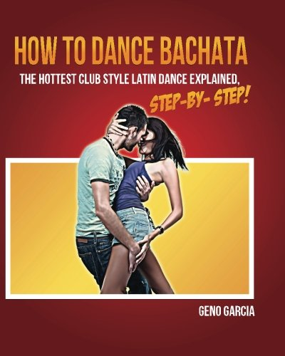 How to Dance BACHATA: The Hottest Club Style Latin Dance Explained Step by Step!: Garcia, Geno