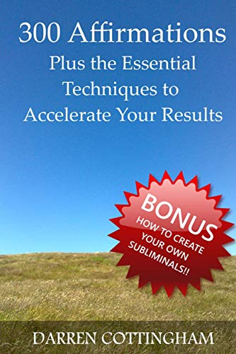 300 Affirmations Plus the Essential Techniques to Accelerate Your Results