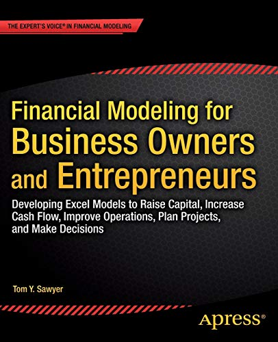 9781484203712: Financial Modeling for Business Owners and Entrepreneurs: Developing Excel Models to Raise Capital, Increase Cash Flow, Improve Operations, Plan Projects, and Make Decisions