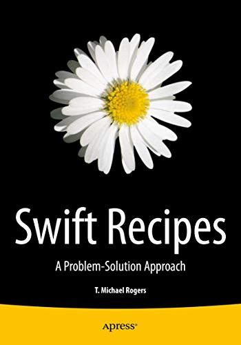 Swift Recipes: A Problem-Solution Approach: Rogers, T. Michael