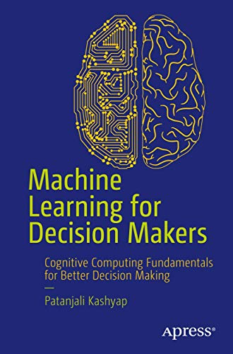 Machine Learning for Decision Makers: Cognitive Computing: Patanjali Kashyap
