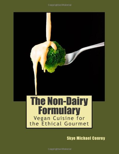 The Non-Dairy Formulary: Vegan Cuisine for the Ethical Gourmet: Conroy, Skye Michael
