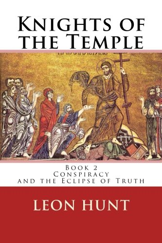 Knights of the Temple: Conspiracy and the Eclipse of Truth (Volume 2): Dr Leon Roger Hunt