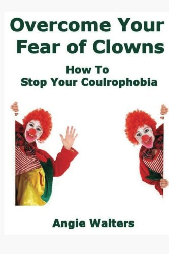 9781484839485: Overcome Your Fear of Clowns: How To Stop Your Coulrophobia