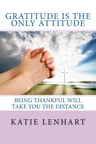 9781484842317: Gratitude is the Only Attitude: Being Thankful Will Take You the Distance