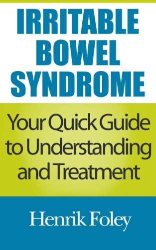 Irritable Bowel Syndrome: Your Quick Guide to Understanding and Treatment: Henrik Foley