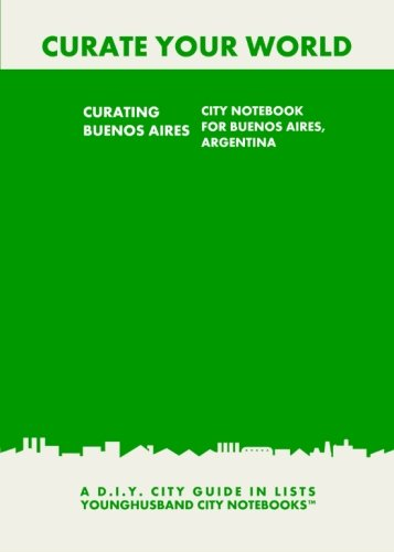 9781484855362: Curating Buenos Aires: City Notebook For Buenos Aires, Argentina: A D.I.Y. City Guide In Lists (Curate Your World)