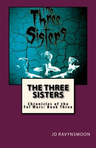 The Three Sisters: Chronicles of the Fel Wars: Book Three (Volume 3): Ravynsmoon, JD