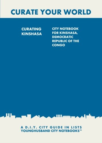 9781484860809: Curating Kinshasa: City Notebook For Kinshasa, Democratic Republic of the Congo: A D.I.Y. City Guide In Lists (Curate Your World)