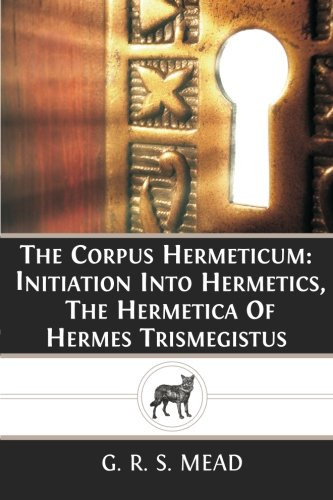 9781484873403: The Corpus Hermeticum: Initiation Into Hermetics, The Hermetica Of Hermes Trismegistus