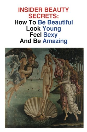 9781484891704: INSIDER BEAUTY SECRETS: How To Be Beautiful: Look Young, Feel Sexy, And Be Amazing