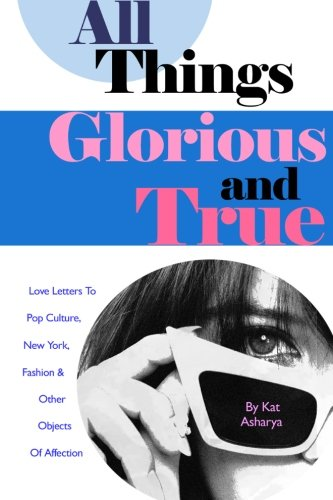 9781484891995: All Things Glorious and True: Love Letters to Pop Culture, New York, Fashion & Other Objects of Affection