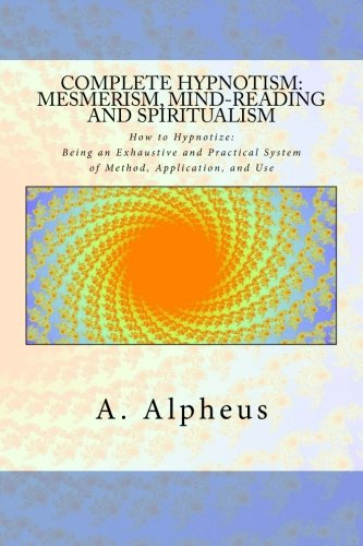 Complete Hypnotism, Mesmerism, Mind-Reading and Spiritualism: How: A. Alpheus