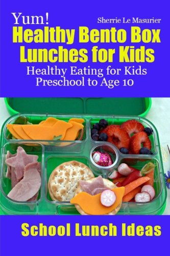 9781484918388: Yum! Healthy Bento Box Lunches for Kids: Healthy Eating for Kids Preschool to Age 10 (School Lunch Ideas)