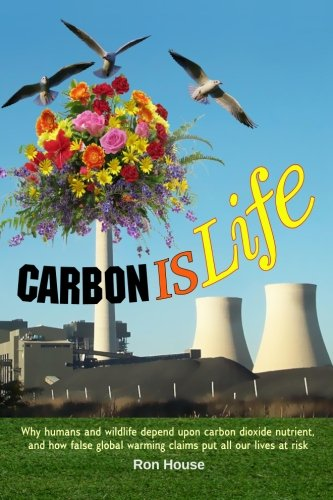 Carbon Is Life: Why humans and wildlife depend upon carbon dioxide nutrient, and how false global ...