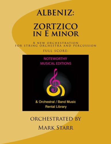 ZORTZICO in E minor, composed in 1887 for piano solo by Isaac Albeniz: A new orchestration by Mark Starr for string orchestra and percussion; FULL SCORE (9781484934777) by Mark Starr