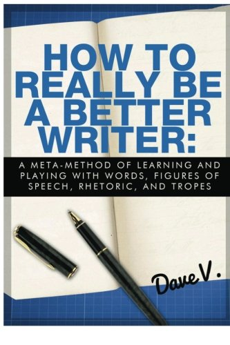 9781484951873: How to Really Be a Better Writer: A Meta-Method of Learning and Playing with Words, Figures of Speech, Rhetoric, and Tropes
