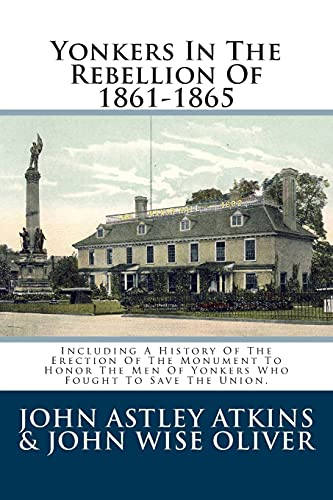 9781484953051: Yonkers In The Rebellion Of 1861-1865: Including A History Of The Erection Of The Monument To Honor The Men Of Yonkers Who Fought To Save The Union.
