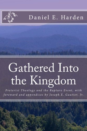 9781484953501: Gathered Into the Kingdom: Preterist Theology, Expectations, and 1 Thessalonians 4:17: An Examination of Eschatology with a View on the Preterist Model and Three Preterist Views of the Rapture Event